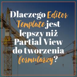 Dlaczego Editor Template jest lepszy niż Partial View do tworzenia formularzy
