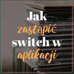 Jak zastąpić rozbudowanego switch w aplikacji